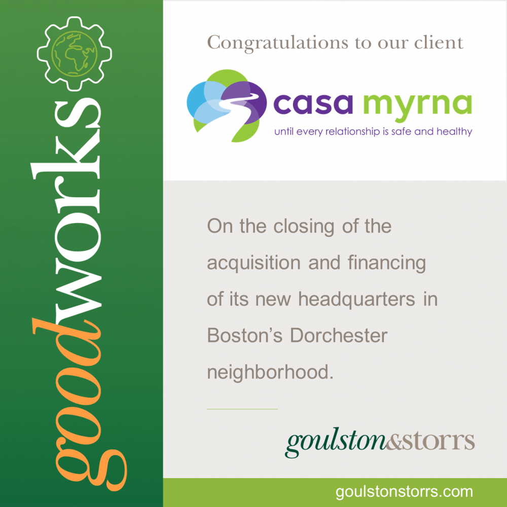 Goulston & Storrs congratulations client Casa Myrna on the closing of the acquistion and financing of its new headquarters in Boston's Dorchester neighborhood.